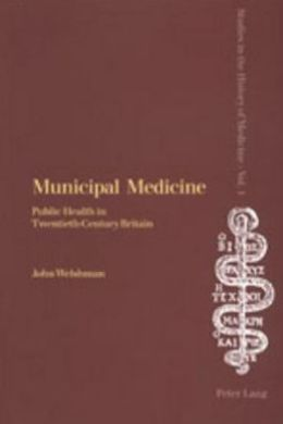 Municipal Medicine: Public Health in Twentieth-Century Britain