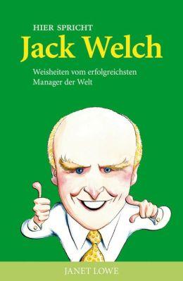 Hier spricht Jack Welch: Weisheiten vom erfolgreichsten Manager der Welt