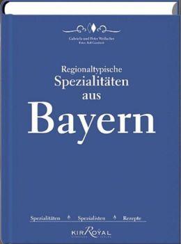Regionaltypische Spezialitäten aus Bayern: Spezialitäten, Spezialisten und Rezepte