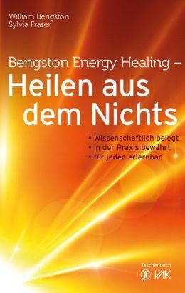 Bengston Energy Healing - Heilen aus dem Nichts: Wissenschaftlich belegt - in der Praxis bewährt - für jeden erlernbar