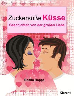 Zuckersüße Küsse: Turbulente, prickelnde und witzige Liebesgeschichten - Liebe, Leidenschaft und Eifersucht...