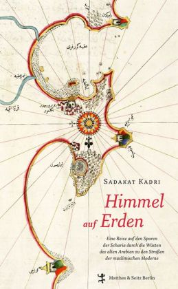 Himmel auf Erden: Eine Reise auf den Spuren der Scharia durch die Wüste des alten Arabien zu den Straßen der muslimischen Moderne