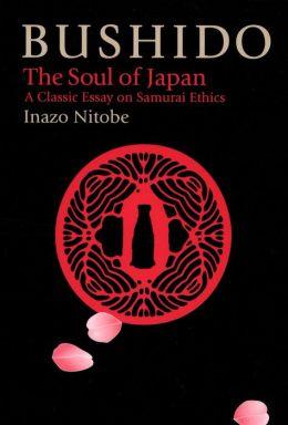 Bushido: The Soul of Japan a Classic Essay on Samurai Ethics