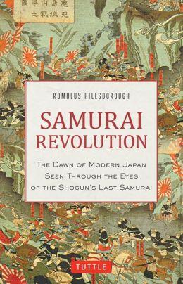 Samurai Revolution: The Dawn of Modern Japan Through the Eyes of the Shogun's Last Samurai Romulus Hillsborough