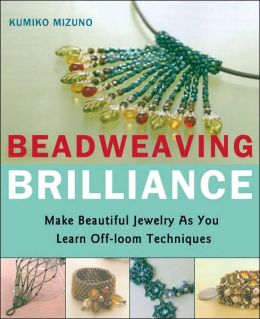 Beadweaving Brilliance: Make Beautiful Jewelry as You Learn Off- Loom Techniques