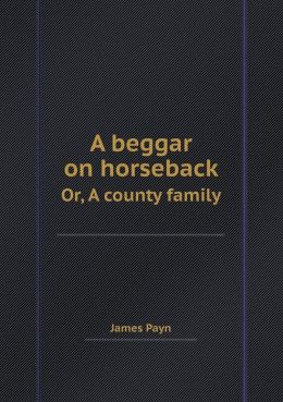 A Beggar on Horseback Or, a County Family