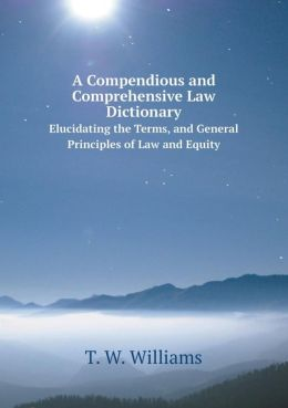 A Compendious and Comprehensive Law Dictionary Elucidating the Terms, and General Principles of Law and Equity