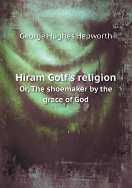 Hiram Golf's Religion Or, the Shoemaker by the Grace of God