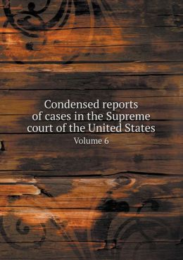 Condensed Reports of Cases in the Supreme Court of the United States Volume 6