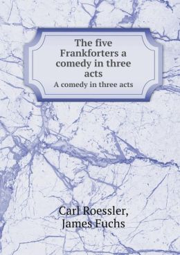 The five Frankforters a comedy in three acts A comedy in three acts