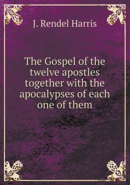 The Gospel of the twelve apostles together with the apocalypses of each one of them