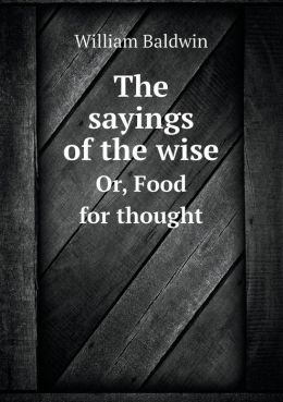 The Sayings of the Wise Or, Food for Thought
