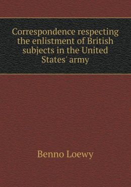 Correspondence Respecting the Enlistment of British Subjects in the United States' Army