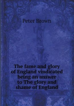 The fame and glory of England vindicated being an answer to The glory and shame of England