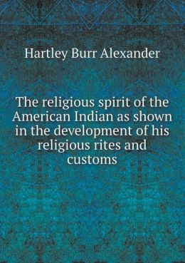 The religious spirit of the American Indian as shown in the development of his religious rites and customs