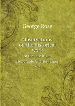 Observations on the historical work of the late Right Honorable Charles James Fox