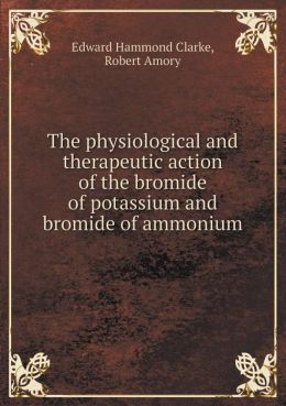 The physiological and therapeutic action of the bromide of potassium and bromide of ammonium