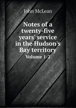 Notes of a twenty-five years' service in the Hudson's Bay territory Volume 1-2
