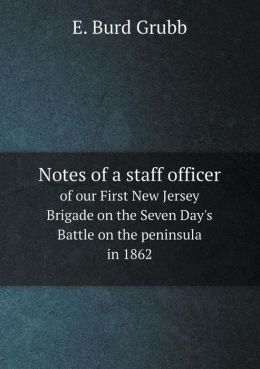 Notes of a staff officer of our First New Jersey Brigade on the Seven Day's Battle on the peninsula in 1862