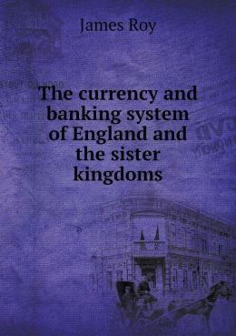 The currency and banking system of England and the sister kingdoms