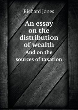 An essay on the distribution of wealth And on the sources of taxation