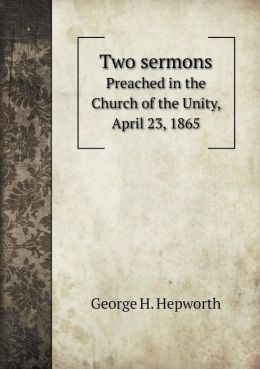 Two sermons Preached in the Church of the Unity, April 23, 1865