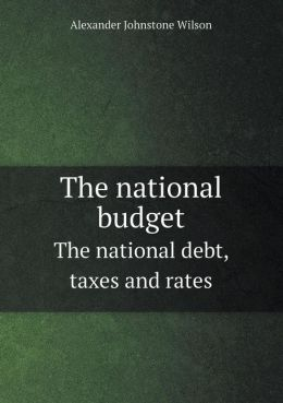 The national budget The national debt, taxes and rates