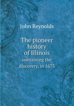 The pioneer history of Illinois containing the discovery, in 1673