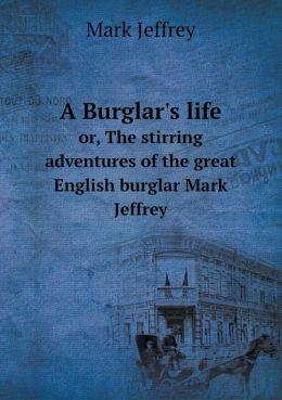 A Burglar's life or, The stirring adventures of the great English burglar Mark Jeffrey