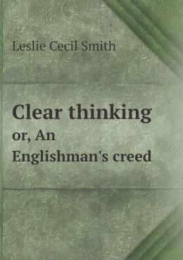 Clear thinking or, An Englishman's creed