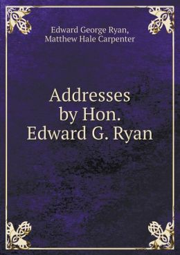 Addresses by Hon. Edward G. Ryan