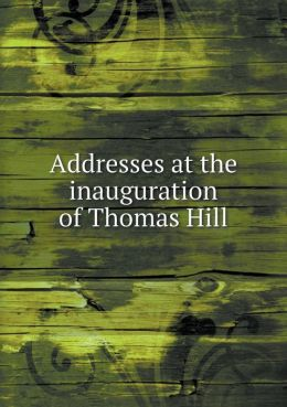 Addresses at the inauguration of Thomas Hill