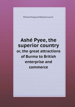 Ash Pyee, the superior country or, the great attractions of Burma to British enterprise and commerce