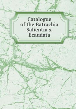 Catalogue of the Batrachia Salientia s. Ecaudata