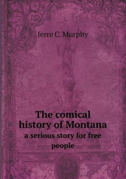The comical history of Montana a serious story for free people