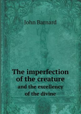 The imperfection of the creature and the excellency of the divine
