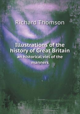 Illustrations of the history of Great Britain an historical viel of the manners