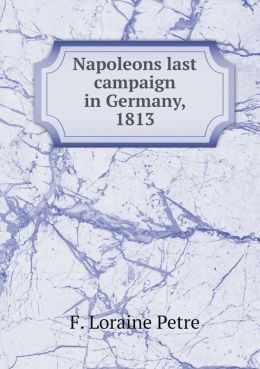 Napoleons last campaign in Germany, 1813