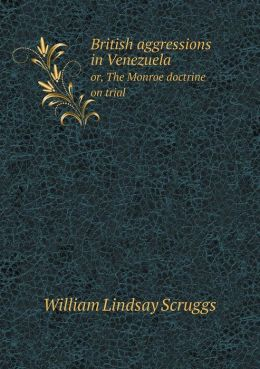 British aggressions in Venezuela or, The Monroe doctrine on trial