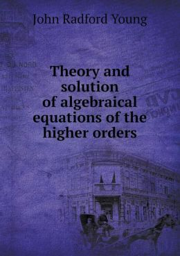 Theory and solution of algebraical equations of the higher orders