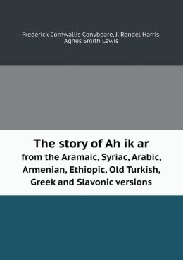 The Story of Ah Ik AR from the Aramaic, Syriac, Arabic, Armenian, Ethiopic, Old Turkish, Greek and Slavonic Versions