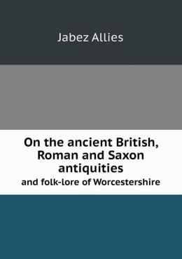On the Ancient British, Roman and Saxon Antiquities and Folk-Lore of Worcestershire