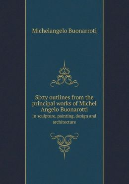 Sixty Outlines from the Principal Works of Michel Angelo Buonarotti in Sculpture, Painting, Design and Architecture