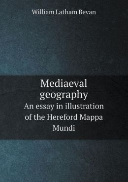 Mediaeval Geography an Essay in Illustration of the Hereford Mappa Mundi