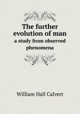The Further Evolution of Man a Study from Observed Phenomena