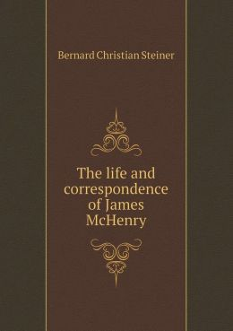 The Life and Correspondence of James McHenry