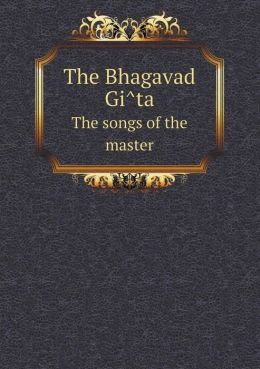 The Bhagavad GI Ta the Songs of the Master