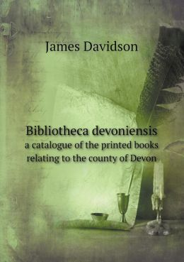 Bibliotheca devoniensis a catalogue of the printed books relating to the county of Devon