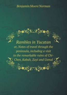 Rambles in Yucatan or, Notes of travel through the peninsula, including a visit to the remarkable ruins of Chi-Chen, Kabah, Zayi and Uxmal