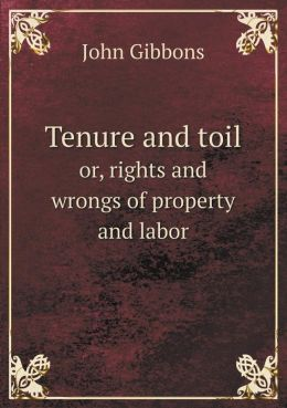 Tenure and toil or, rights and wrongs of property and labor
